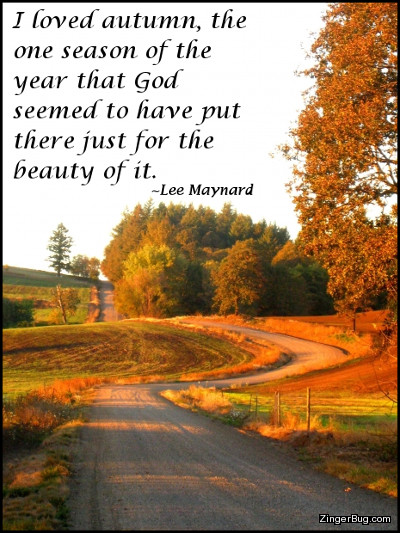 Click to get the codes for this image. This comment features a beautiful photograph of a dirt road winding through autumn trees with fall colors. The quote is from Lee Maynard and reads: I loved autumn, the one season of the year that God seemed to have put there just for the beauty of it.
