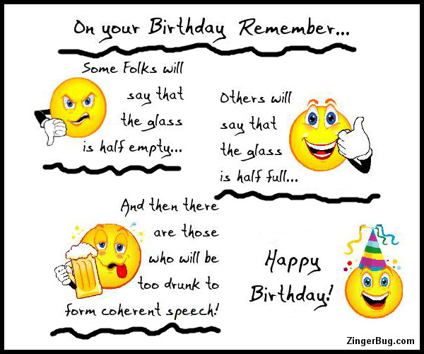 Click to get the codes for this image. This funny Happy Birthday comment reads: On your birthday remember: Some folks will say that the glass is half empty... Others will say that the glass I half full... And then ther are those who will be too drunk to form coherent speech! Happy Birthday!