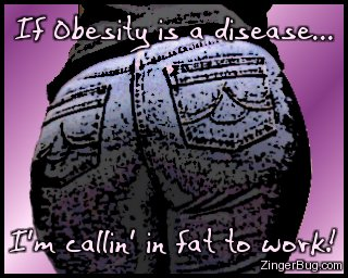 Click to get the codes for this image. Picture of a woman's big butt. Comment reads: If obesity is a disease... I'm callin' in fat to work!