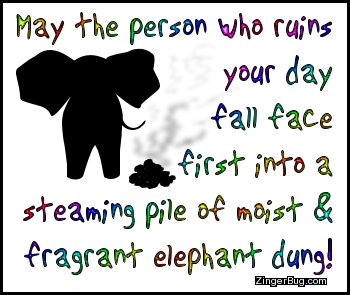 Click to get the codes for this image. This funny comment reads: May the person who ruins your day fall face first into a steaming pile of moist & fragrant elephant dung!
