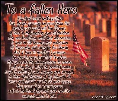 Click to get the codes for this image. To a Fallen Hero. You shall never be forgotten. For though you may be gone from this world, your spirit will live forever. It lives in the laughing eyes of children who are free from want and opression. It lives in the bravery and conviction of those who still struggle for liberty. And it lives in me. For I promise to cherish every breath of freedom that you paid the ultimate price to secure. I ask only that I might be granted some small fraction of your courage and strenght to face the challenges of my life with an honor and dignity worthy of your legacy. May you rest in eternal peace safe in the knowledge that your sacrifice was not made in vain.