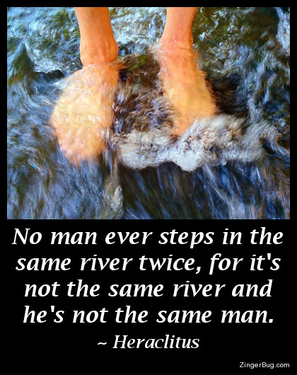 Click to get the codes for this image. This inspirational meme features a photo of a man's feet standing in rushing water. The quote is by Heraclitus and reads: No man ever steps in the same river twice, for it's not the same river and he's not the same man.
