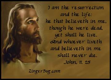 Click to get the codes for this image. I am the resurrection and the life: He that believeth in me, though he were dead, het shall he live. And whoever liveth and believeth in me shall never die. John 11.25