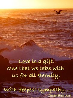 Click to get the codes for this image. This sympathy comment is a photo of a bird flying over the ocean at sunset. The comment reads: Love is a gift. One that we take with us for all eternity. With deepest sympathy...