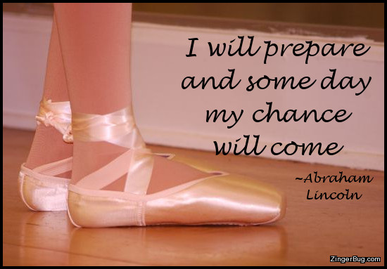 Click to get the codes for this image. This insipirational image features a photograph showing the feet of a young ballet dancer in point shoes. The quote by Abraham Lincoln reads: I will prepare and some day my chance will come.