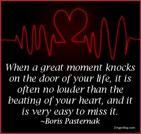 Click to get the codes for this image. This inspirational graphic features a red line mimicking the output of a heart meater. The line shows beats, but one of the beats is shaped like a heart. The caption is a quote by Boris Pasternak that reads: When a great moment knocks on the door of your life, it is often no louder than the beating of your heart, and it is very easy to miss.