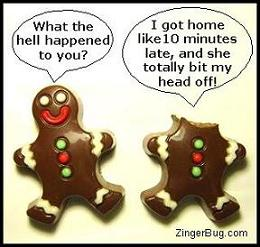 Click to get the codes for this image. Funny graphic showing 2 chocolate ginger-bread men. One has his head bitten off. The one with the head says: What the hell happened to you? The one without the head replies: I got home like 10 minutes late, and she totally bit my head off!