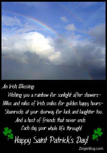 Click to get the codes for this image. Beautiful photograph of a rainbow with the comment: An Irish Blessing: Wishing you a rainbow for sunlight after showers - Miles and miles of Irish smiles for golden happy hours - Shamrocks at your doorway for luck and laughter too, And a host of friends that never ends each day your whole life through! Happy Saint Patrick's Day!