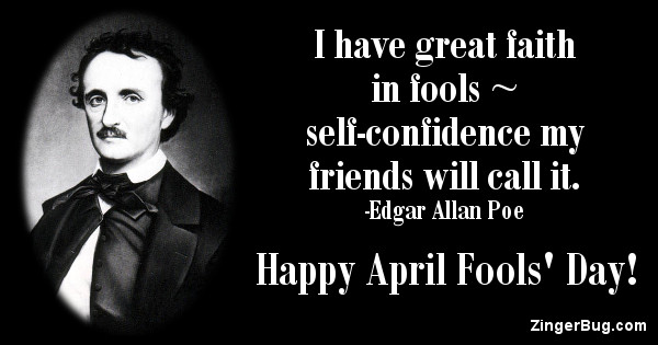 Click to get the codes for this image. This April Fools' Day greeting features a quote and a picture of Edgar Allan Poe. The quote reads: I have great faith in fools - self-confidence my friends will call it. Happy April Fools' Day!