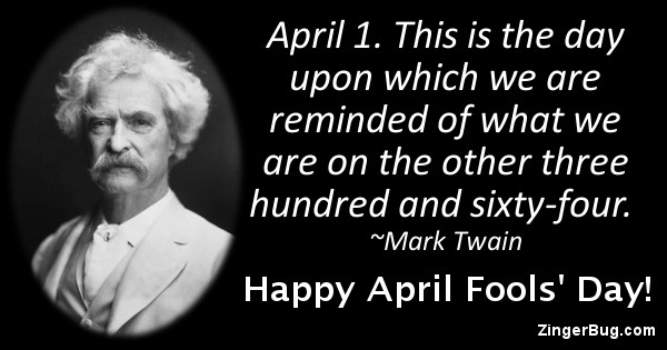 Click to get the codes for this image. This April Fools' Day greeting features a quote and photo of Mark Twain. The quote reads: April 1. This is the day upon which we are reminded of what we are on the other three hundred and sixty-four. Happy April Fools' Day!