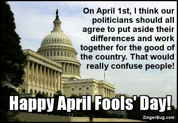 Click to get the codes for this image. This April Fools graphic features a photo of the US Capitol building. The caption reads: On April 1st, I think our politicians should agree to put aside their differences and work together for the good of the country. That would really confuse people. Happy April Fools' Day!