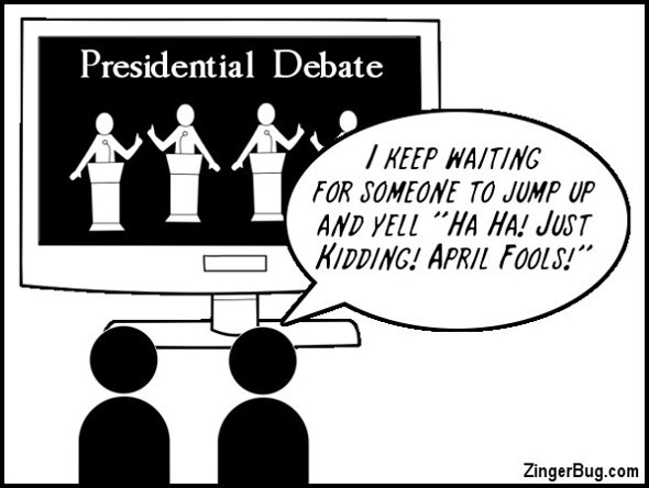 Click to get the codes for this image. This cute cartoon features two people watching a presidential debate. One says to the other: I keep waiting for someone to jump up and yell: Ha Ha! Just Kidding! April Fools!""
