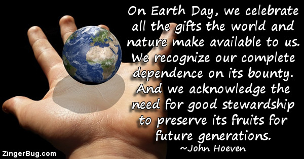 Click to get the codes for this image. On Earth Day, we celebrate all the gifts the world and nature make available to us. We recognize our complete dependence on its bounty. And we adknowledge the need for good stewardship to preserve its fruits for future generations. ~ John Hoeven.