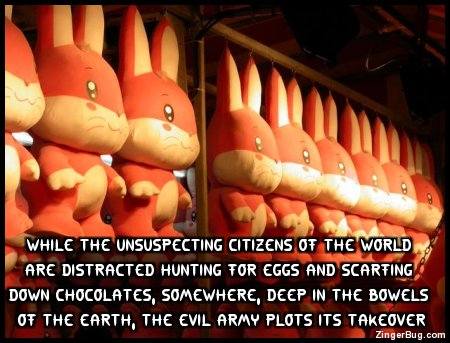 Click to get the codes for this image. This funny Easter comment shows a shed full of rows and rows of stuffed bunnies. The comment reads: While the unsuspecting citizens of the world are distracted hunting for egges and scarfing down chocolates, somewhere, deep in the bowels of the earth, the evil army plots its takeover...