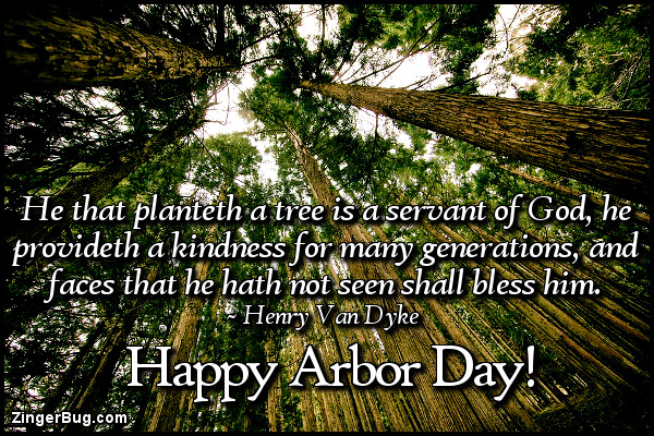 Click to get the codes for this image. He that planteth a tree is a servant of God, he provideth a kindness for many generations, and faces that he hath not seen shall bless him. Henry Van Dyke quote. Happy Arbor Day.