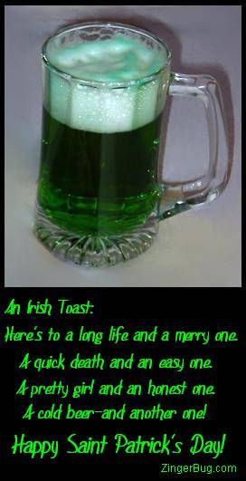 Click to get the codes for this image. This graphic features a picture of a mug of green beer with this comment: An Irish Toast: Here's to a long life and a merry one. A quick death and an easy one. A pretty girl and an honest one. A cold beer and another one! Happy Saint Patrick's Day!