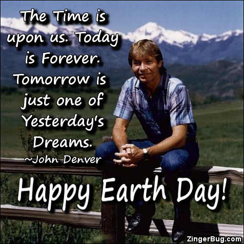 Click to get the codes for this image. The time is upon us. Today is forever. Tomorrow is just one of Yesterday's Dreams. ~ John Denver. Happy Earth Day!