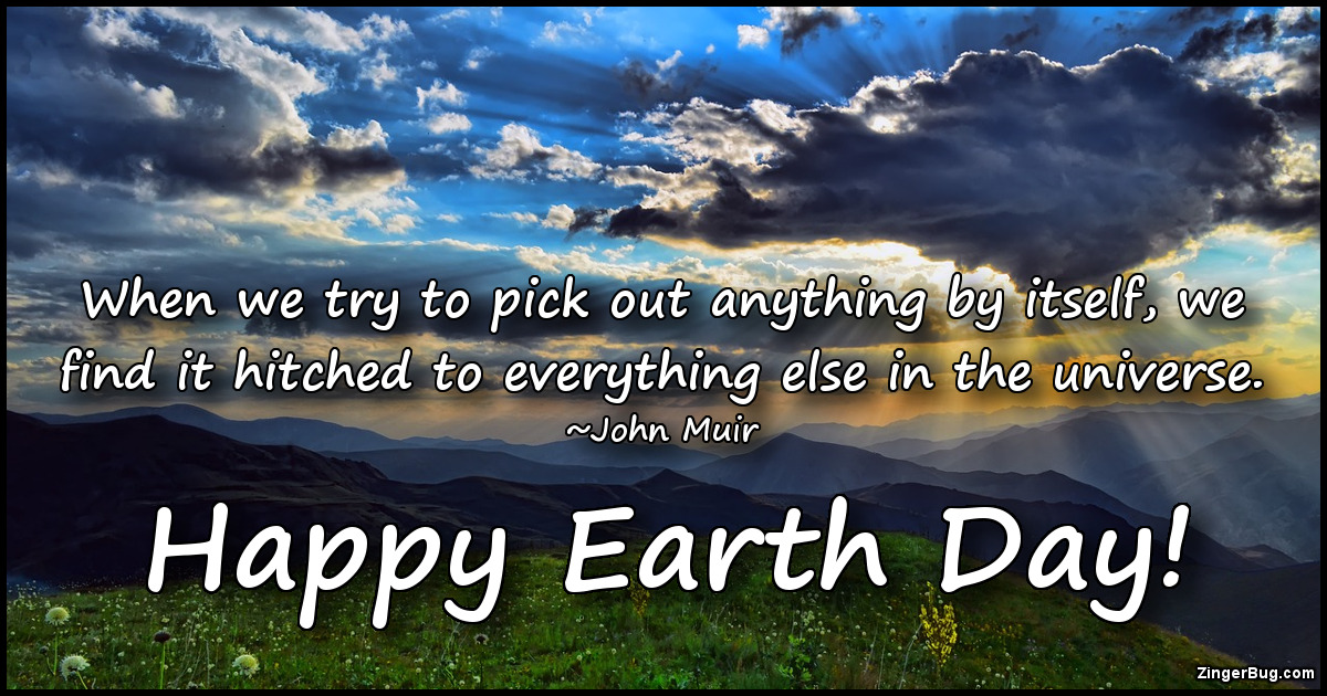 Click to get the codes for this image. When we try to pick out anything by itself, we find it hitched to everything else in the universe. ~John Muir. Happy Earth Day