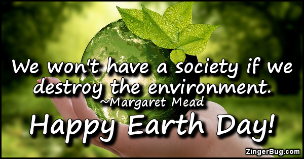 Click to get the codes for this image. We won't have a society if we destroy the environment. ~Margaret Meat. Happy Earth Day!