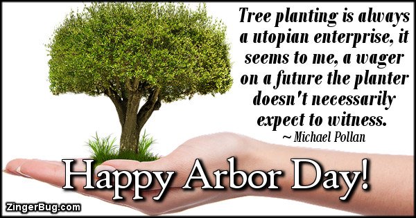 Click to get the codes for this image. Tree planting is always a utopian enterprise, it seems to me, a wager on a future the planter doesn't necessarily expect to witness. Michael Pollan Quote. Happy Arbor Day!