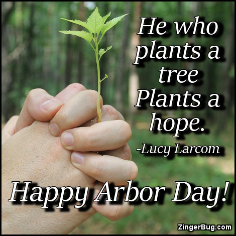 Click to get the codes for this image. He who plants a tree plants a hope - quote by Lucy Larcom. Happy Arbor Day!