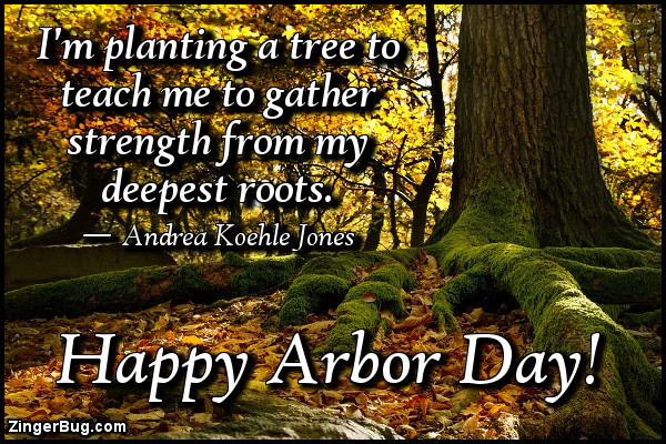 Click to get the codes for this image. I'm planting a tree to teach me to gather strength from my deepest roots. Andrea Koehle Jones quote. Happy Arbor Day.