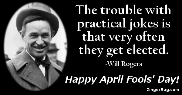 Click to get the codes for this image. This greeting features a photo an quote by Will Rogers. The quote reads: The trouble with practical jokes is that very often they get elected. Happy April Fools' Day!