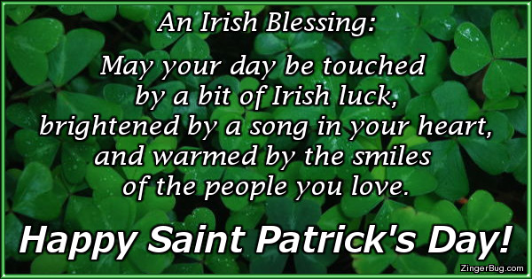Click to get the codes for this image. This Saint Patrick's Day Greeting features a photo of a bed of clover and contains an Irish Blessing that reads: May your day be touched by a bit of Irish luck, brightened by a song in your heart, and warmed by the smiles of the people you love. Happy Saint Patrick's Day!