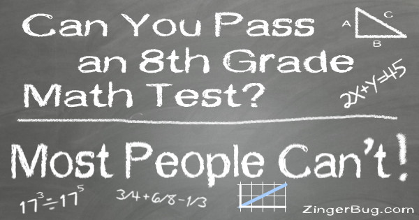 Click to take this quiz. Think you're smarter than an 8th grader? Take a journey back in time and see if you could pass this math quiz!