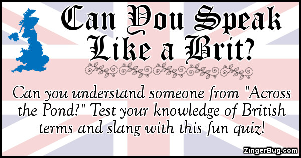 "Click to take this quiz. It's often said that the British and Americans are two people separated by a common language. And if you've ever tried to communicate with someone ""across the pond"" you've no doubt run into a few misunderstandings! Test you knowledge of British terms and slang with this fun quiz!"
