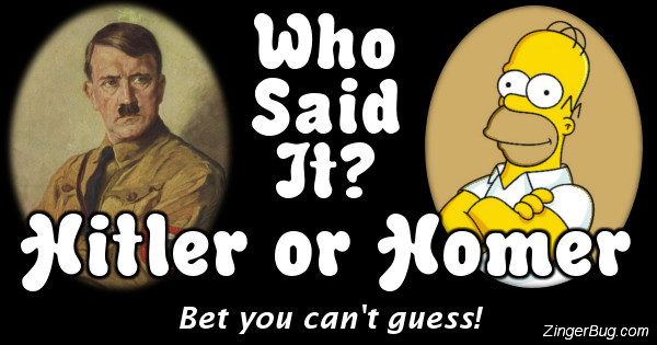 Click to take this quiz. Are these quotes from Adolf Hitler or Homer Simpson? It's harder than it sounds!